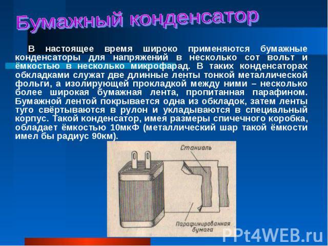В настоящее время широко применяются бумажные конденсаторы для напряжений в несколько сот вольт и ёмкостью в несколько микрофарад. В таких конденсаторах обкладками служат две длинные ленты тонкой металлической фольги, а изолирующей прокладкой между …