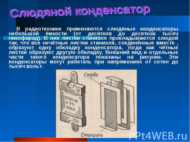 В радиотехнике применяются слюдяные конденсаторы небольшой ёмкости (от десятков до десятков тысяч пикофарад). В них листки станиоля прокладываются слюдой так, что все нечётные листки станиоля, соединённые вместе , образуют одну обкладку конденсатора…