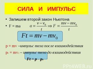 СИЛА И ИМПУЛЬС Запишем второй закон Ньютона F = ma p = mv –импульс тела после вз