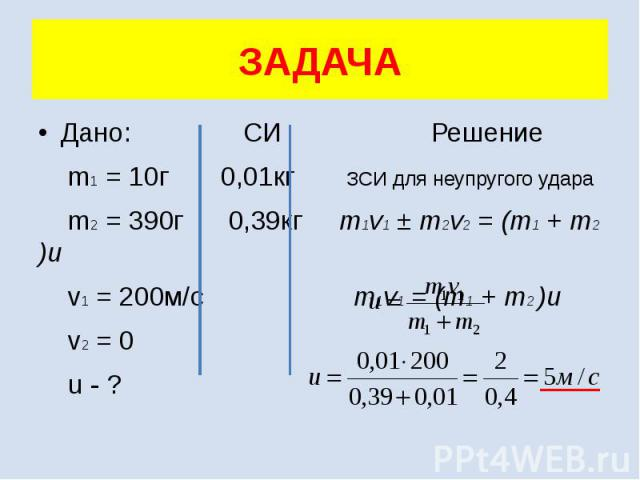 ЗАДАЧА Дано: СИ Решение m1 = 10г 0,01кг ЗСИ для неупругого удара m2 = 390г 0,39кг m1v1 ± m2v2 = (m1 + m2 )u v1 = 200м/с m1v1 = (m1 + m2 )u v2 = 0 u - ?