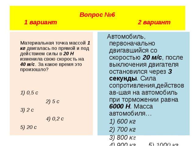 Вопрос №6 1 вариант 2 вариант Материальная точка массой 1 кг двигалась по прямой и под действием силы в 20 Н изменила свою скорость на 40 м/с. За какое время это произошло? 1) 0,5 с 2) 5 с 3) 2 с 4) 0,2 с 5) 20 с