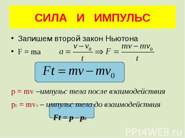СИЛА И ИМПУЛЬС Запишем второй закон Ньютона F = ma p = mv –импульс тела после взаимодействия p0 = mv0 – импульс тела до взаимодействия Ft = p - p0
