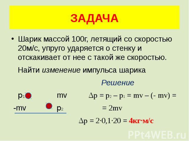 ЗАДАЧА Шарик массой 100г, летящий со скоростью 20м/с, упруго ударяется о стенку и отскакивает от нее с такой же скоростью. Найти изменение импульса шарика Решение p1 mv Δp = p2 – p1 = mv – (- mv) = -mv p2 = 2mv Δp = 2·0,1·20 = 4кг·м/с