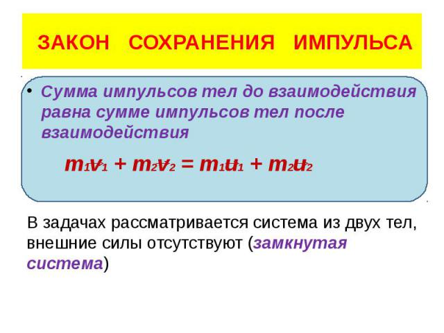 ЗАКОН СОХРАНЕНИЯ ИМПУЛЬСА Сумма импульсов тел до взаимодействия равна сумме импульсов тел после взаимодействия m1v1 + m2v2 = m1u1 + m2u2 В задачах рассматривается система из двух тел, внешние силы отсутствуют (замкнутая система)