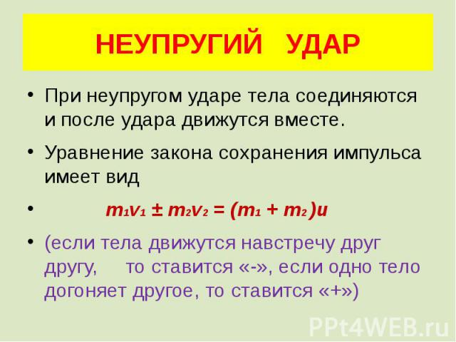 НЕУПРУГИЙ УДАР При неупругом ударе тела соединяются и после удара движутся вместе. Уравнение закона сохранения импульса имеет вид m1v1 ± m2v2 = (m1 + m2 )u (если тела движутся навстречу друг другу, то ставится «-», если одно тело догоняет другое, то…