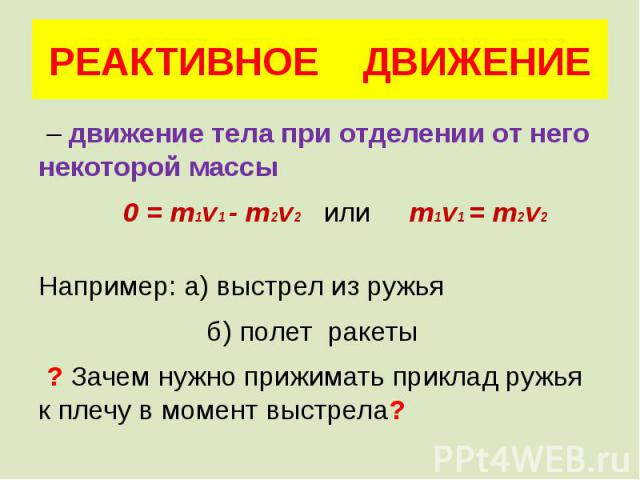 РЕАКТИВНОЕ ДВИЖЕНИЕ – движение тела при отделении от него некоторой массы 0 = m1v1 - m2v2 или m1v1 = m2v2 Например: а) выстрел из ружья б) полет ракеты ? Зачем нужно прижимать приклад ружья к плечу в момент выстрела?