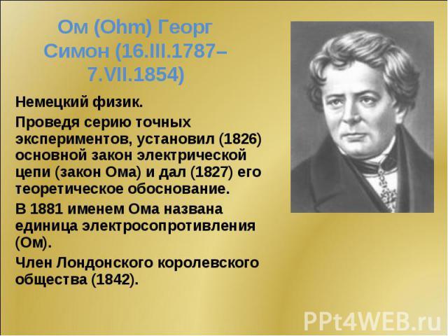 Немецкий физик. Немецкий физик. Проведя серию точных экспериментов, установил (1826) основной закон электрической цепи (закон Ома) и дал (1827) его теоретическое обоснование. В 1881 именем Ома названа единица электросопротивления (Ом). Член Лондонск…