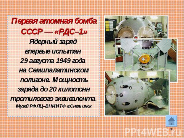 Первая атомная бомба Первая атомная бомба СССР— «РДС–1» Ядерный заряд впервые испытан 29 августа 1949 года на Семипалатинском полигоне. Мощность заряда до 20 килотонн тротилового эквивалента. Музей РФЯЦ–ВНИИТФ г.Снежинск