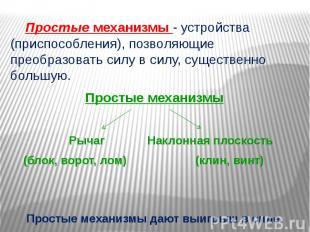 Простые механизмы - устройства (приспособления), позволяющие преобразовать силу