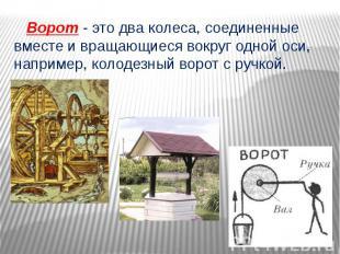 Ворот - это два колеса, соединенные вместе и вращающиеся вокруг одной оси, напри
