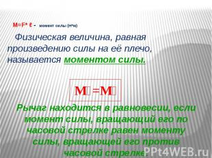 M=F* ℓ - момент силы (Н*м) Физическая величина, равная произведению силы на её п