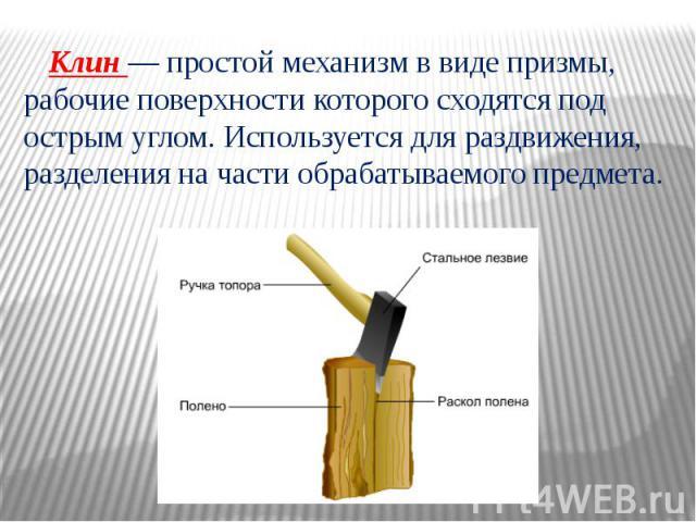 Клин — простой механизм в виде призмы, рабочие поверхности которого сходятся под острым углом. Используется для раздвижения, разделения на части обрабатываемого предмета.