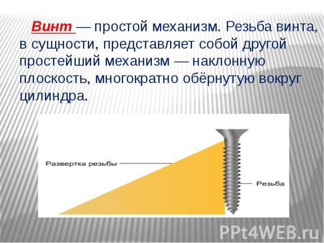 Винт — простой механизм. Резьба винта, в сущности, представляет собой другой простейший механизм — наклонную плоскость, многократно обёрнутую вокруг цилиндра.