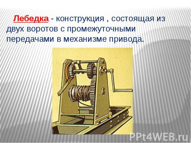 Лебедка - конструкция , состоящая из двух воротов с промежуточными передачами в механизме привода.