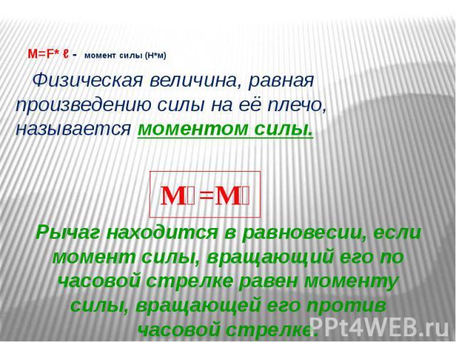 M=F* ℓ - момент силы (Н*м) Физическая величина, равная произведению силы на её плечо, называется моментом силы.