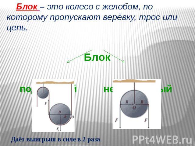 Блок – это колесо с желобом, по которому пропускают верёвку, трос или цепь. Блок подвижный неподвижный