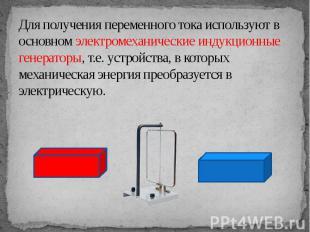 Для получения переменного тока используют в основном электромеханические индукци