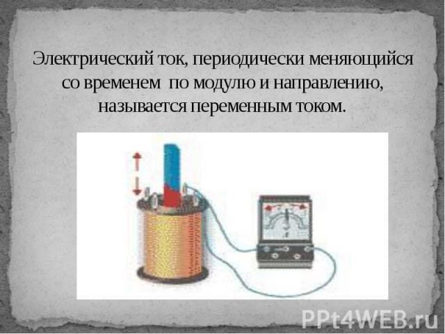 Электрический ток, периодически меняющийся со временем по модулю и направлению, называется переменным током.