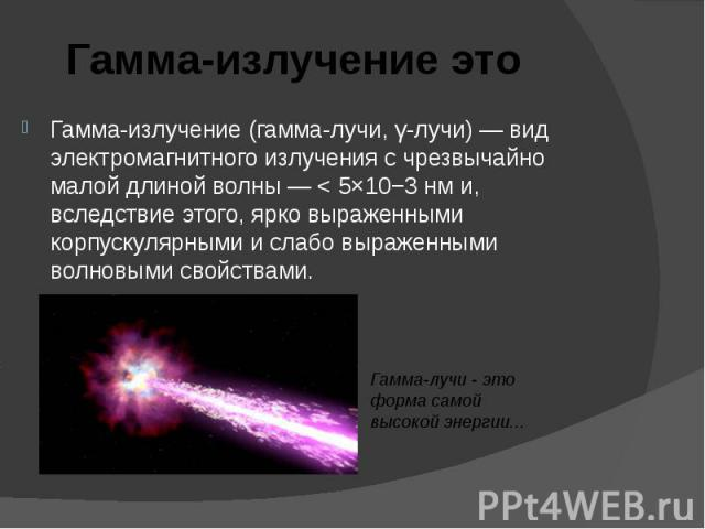 Гамма-излучение (гамма-лучи, γ-лучи) — вид электромагнитного излучения с чрезвычайно малой длиной волны — < 5×10−3 нм и, вследствие этого, ярко выраженными корпускулярными и слабо выраженными волновыми свойствами. Гамма-излучение (гамма-лучи, γ-л…