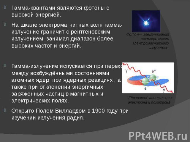 Гамма-квантами являются фотоны с высокой энергией. Гамма-квантами являются фотоны с высокой энергией. На шкале электромагнитных волн гамма-излучение граничит с рентгеновским излучением, занимая диапазон более высоких частот и энергий. Гамма-излучени…