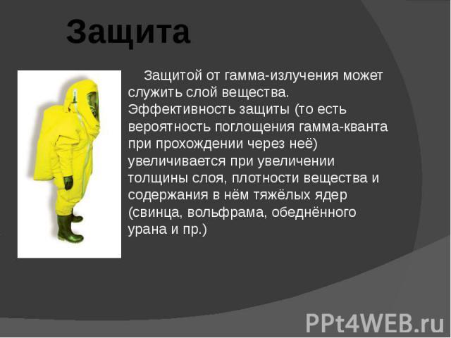 Защитой от гамма-излучения может служить слой вещества. Эффективность защиты (то есть вероятность поглощения гамма-кванта при прохождении через неё) увеличивается при увеличении толщины слоя, плотности вещества и содержания в нём тяжёлых ядер (свинц…