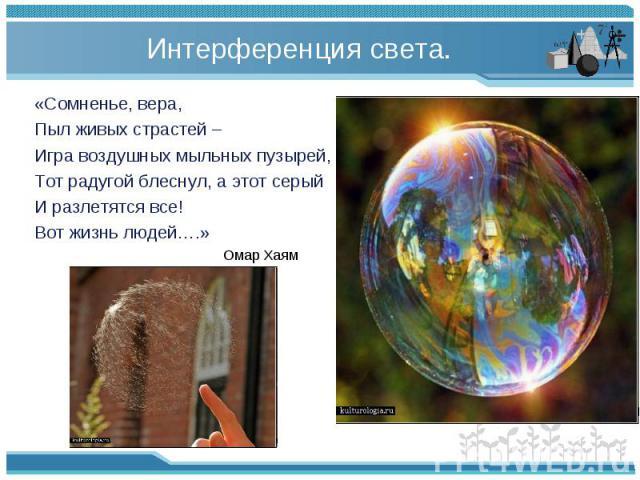 «Сомненье, вера, «Сомненье, вера, Пыл живых страстей – Игра воздушных мыльных пузырей, Тот радугой блеснул, а этот серый И разлетятся все! Вот жизнь людей….» Омар Хаям