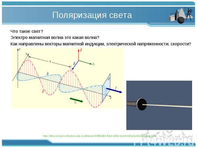 Что такое свет? Что такое свет? Электро-магнитная волна это какая волна? Как направлены векторы магнитной индукции, электрической напряженности. скорости?