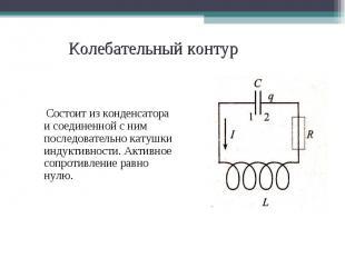 Состоит из конденсатора и соединенной с ним последовательно катушки индуктивност