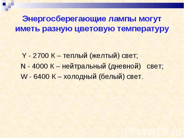 Y - 2700 К – теплый (желтый) свет; Y - 2700 К – теплый (желтый) свет; N - 4000 К – нейтральный (дневной) свет; W - 6400 К – холодный (белый) свет.