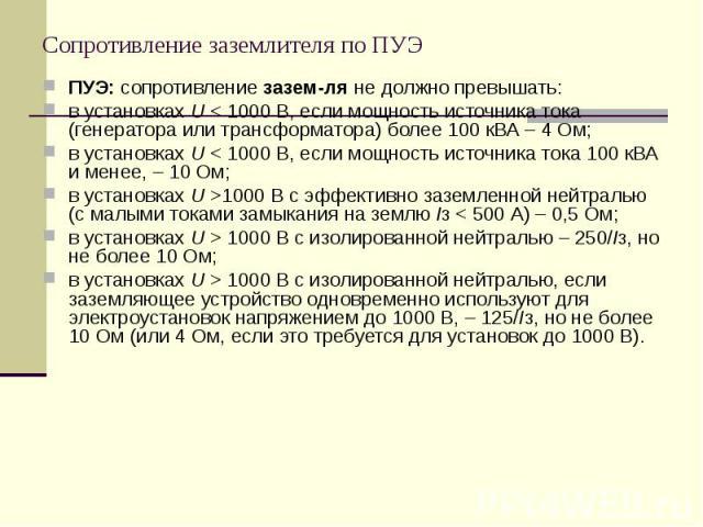 ПУЭ: сопротивление зазем-ля не должно превышать: ПУЭ: сопротивление зазем-ля не должно превышать: в установках U < 1000 В, если мощность источника тока (генератора или трансформатора) более 100 кВА – 4 Ом; в установках U < 1000 В, если мощност…