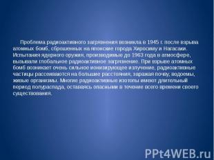 Проблема радиоактивного загрязнения возникла в 1945 г. после взрыва атомных бомб