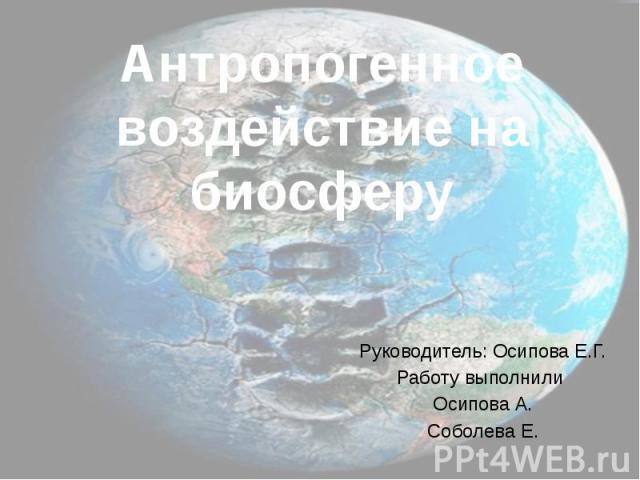 Антропогенное воздействие на биосферу Руководитель: Осипова Е.Г. Работу выполнили Осипова А. Соболева Е.
