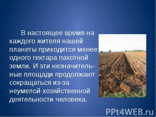 В настоящее время на каждого жителя нашей планеты приходится менее одного гектара пахотной земли. И эти незначительные площади продолжают сокращаться из-за неумелой хозяйственной деятельности человека. В настоящее время на каждого жителя нашей …