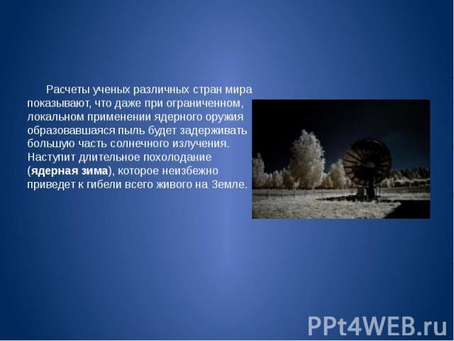 Расчеты ученых различных стран мира показывают, что даже при ограниченном, локальном применении ядерного оружия образовавшаяся пыль будет задерживать большую часть солнечного излучения. Наступит длительное похолодание (ядерная зима), которое неизбеж…