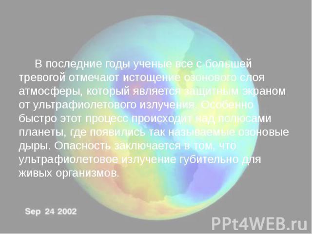 В последние годы ученые все с большей тревогой отмечают истощение озонового слоя атмосферы, который является защитным экраном от ультрафиолетового излучения. Особенно быстро этот процесс происходит над полюсами планеты, где появились так называемые …