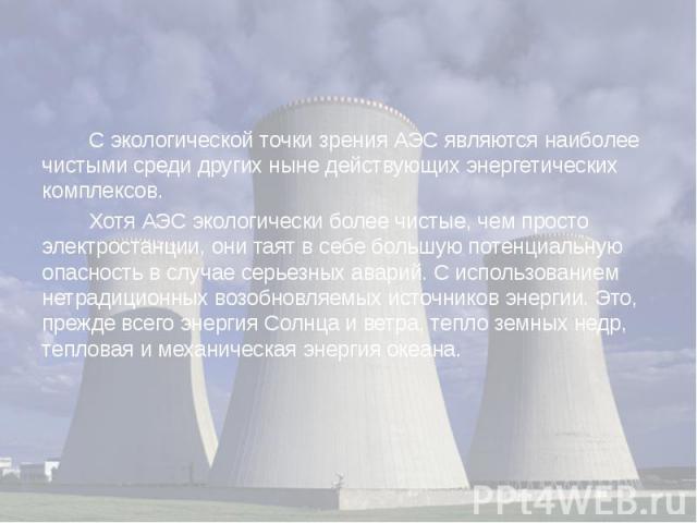 С экологической точки зрения АЭС являются наиболее чистыми среди других ныне действующих энергетических комплексов. С экологической точки зрения АЭС являются наиболее чистыми среди других ныне действующих энергетических комплексов. Хотя АЭС эк…