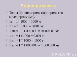 Единицы массы Тонна (т); килограмм (кг); грамм (г); миллиграмм (мг). 1т = 1* 100