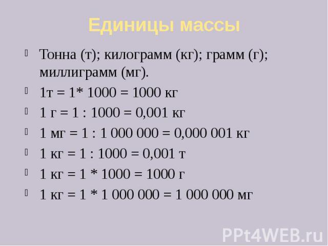 Единицы массы Тонна (т); килограмм (кг); грамм (г); миллиграмм (мг). 1т = 1* 1000 = 1000 кг 1 г = 1 : 1000 = 0,001 кг 1 мг = 1 : 1 000 000 = 0,000 001 кг 1 кг = 1 : 1000 = 0,001 т 1 кг = 1 * 1000 = 1000 г 1 кг = 1 * 1 000 000 = 1 000 000 мг