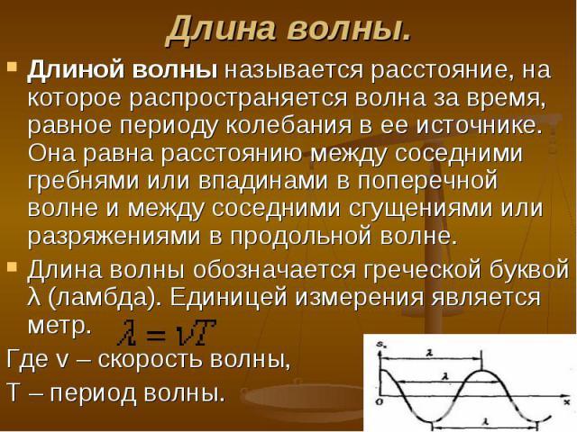 Длиной волны называется расстояние, на которое распространяется волна за время, равное периоду колебания в ее источнике. Она равна расстоянию между соседними гребнями или впадинами в поперечной волне и между соседними сгущениями или разряжениями в п…
