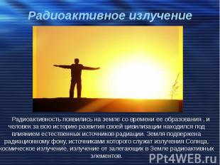 Радиоактивное излучение Радиоактивность появились на земле со времени ее образов