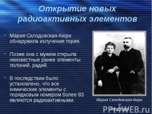 Открытие новых радиоактивных элементов Мария Склодовская-Кюри обнаружила излучен