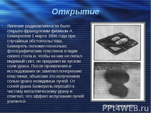 Открытие Явление радиоактивности было открыто французским физиком А. Беккерелем 1 марта 1896 года при случайных обстоятельствах. Беккерель положил несколько фотографических пластинок в ящик своего стола и, чтобы на них не попал видимый свет, он прид…