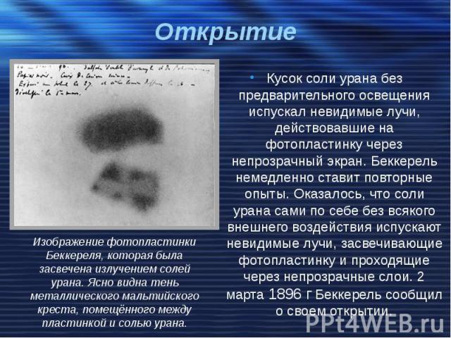 Открытие Кусок соли урана без предварительного освещения испускал невидимые лучи, действовавшие на фотопластинку через непрозрачный экран. Беккерель немедленно ставит повторные опыты. Оказалось, что соли урана сами по себе без всякого внешнего возде…