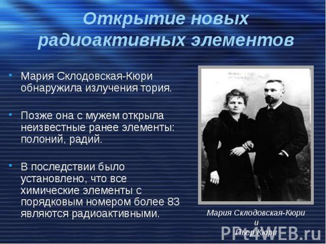 Открытие новых радиоактивных элементов Мария Склодовская-Кюри обнаружила излучения тория. Позже она с мужем открыла неизвестные ранее элементы: полоний, радий. В последствии было установлено, что все химические элементы с порядковым номером более 83…