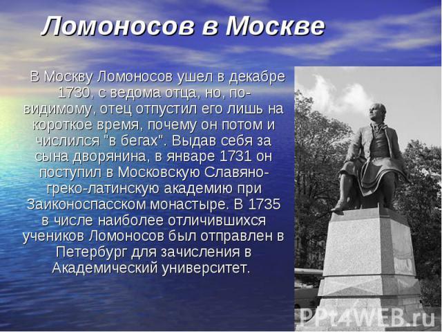 """В Москву Ломоносов ушел в декабре 1730, с ведома отца, но, по-видимому, отец отпустил его лишь на короткое время, почему он потом и числился """"в бегах"""". Выдав себя за сына дворянина, в январе 1731 он поступил в Московскую Славяно-греко-лати…"""
