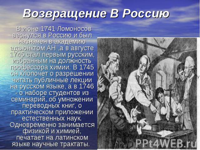 В июне 1741 Ломоносов вернулся в Россию и был назначен в академию адъюнктом АН ,а в августе 1745 стал первым русским, избранным на должность профессора химии. В 1745 он хлопочет о разрешении читать публичные лекции на русском языке, а в 1746 - о наб…