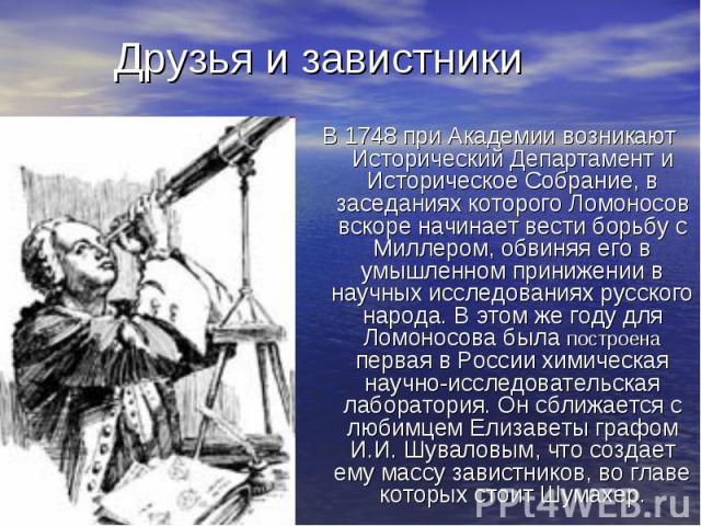 В 1748 при Академии возникают Исторический Департамент и Историческое Собрание, в заседаниях которого Ломоносов вскоре начинает вести борьбу с Миллером, обвиняя его в умышленном принижении в научных исследованиях русского народа. В этом же году для …