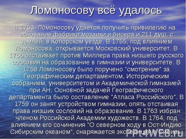 В 1753, Ломоносову удается получить привилегию на основание фабрики мозаики и бисера и 211 душ, с землей, в Копорском уезде. В 1755, под влиянием Ломоносова, открывается Московский университет. В 1756 отстаивает против Миллера права низшего русского…