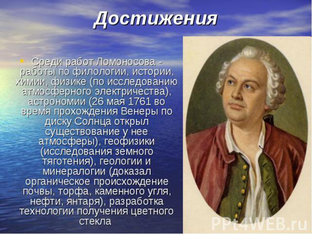 Среди работ Ломоносова - работы по филологии, истории, химии, физике (по исследованию атмосферного электричества), астрономии (26 мая 1761 во время прохождения Венеры по диску Солнца открыл существование у нее атмосферы), геофизики (исследования зем…