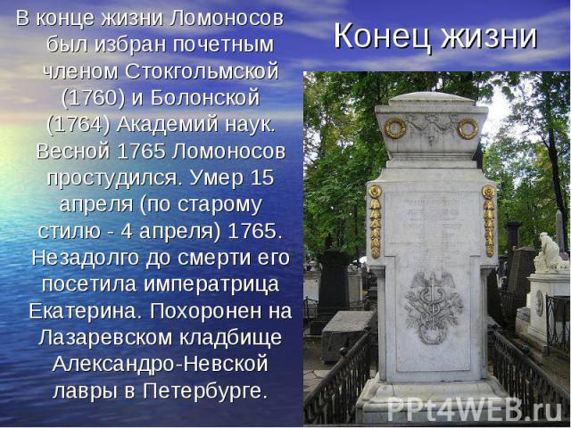 В конце жизни Ломоносов был избран почетным членом Стокгольмской (1760) и Болонской (1764) Академий наук. Весной 1765 Ломоносов простудился. Умер 15 апреля (по старому стилю - 4 апреля) 1765. Незадолго до смерти его посетила императрица Екатерина. П…